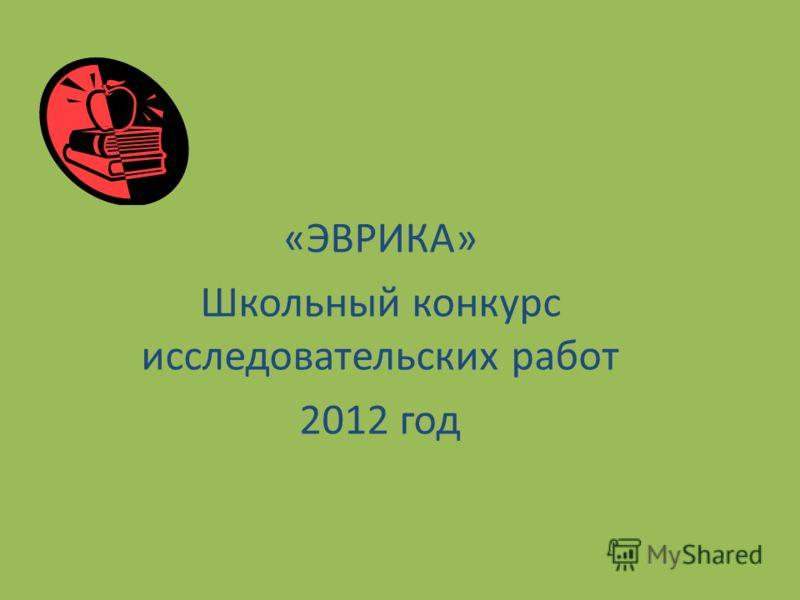 «ЭВРИКА» Школьный конкурс исследовательских работ 2012 год