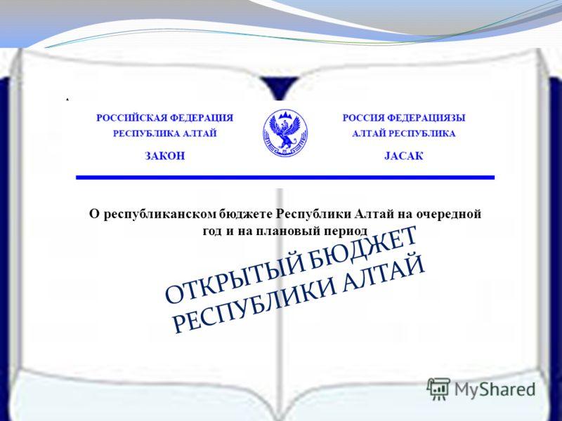 О республиканском бюджете Республики Алтай на очередной год и на плановый период Арарпапаиаиивврвттмрао О ОТКРЫТЫЙ БЮДЖЕТ РЕСПУБЛИКИ АЛТАЙ