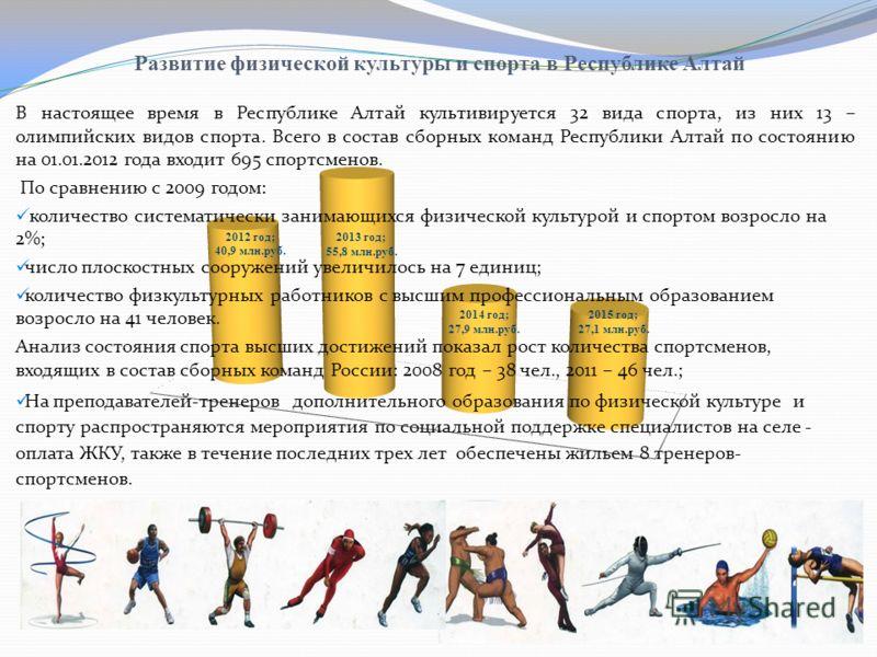 Развитие физической культуры и спорта в Республике Алтай В настоящее время в Республике Алтай культивируется 32 вида спорта, из них 13 – олимпийских видов спорта. Всего в состав сборных команд Республики Алтай по состоянию на 01.01.2012 года входит 6