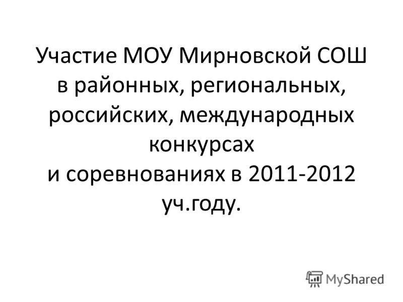 Участие МОУ Мирновской СОШ в районных, региональных, российских, международных конкурсах и соревнованиях в 2011-2012 уч.году.