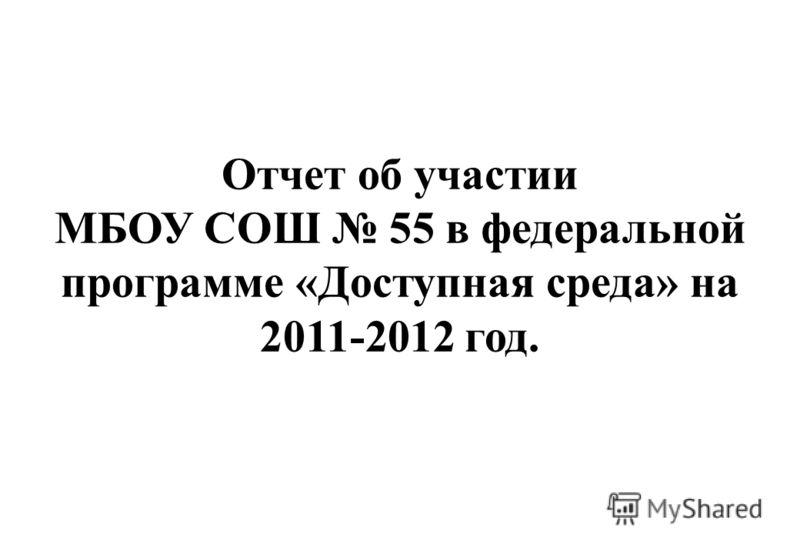 Отчет об участии МБОУ СОШ 55 в федеральной программе «Доступная среда» на 2011-2012 год.