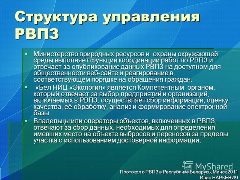 Протокол о РВПЗ в Республике Беларусь, Минск 2011 Иван НАРКЕВИЧ Структура управления РВПЗ Министерство природных ресурсов и охраны окружающей среды выполняет функции координации работ по РВПЗ и отвечает за опубликование данных РВПЗ на доступном для о