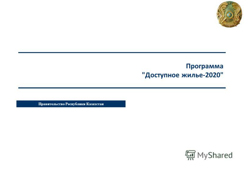 Правительство Республики Казахстан Программа Доступное жилье-2020