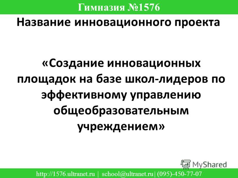 «Создание инновационных площадок на базе школ-лидеров по эффективному управлению общеобразовательным учреждением» Название инновационного проекта Гимназия 1576 http://1576.ultranet.ru | school@ultranet.ru | (095)-450-77-07