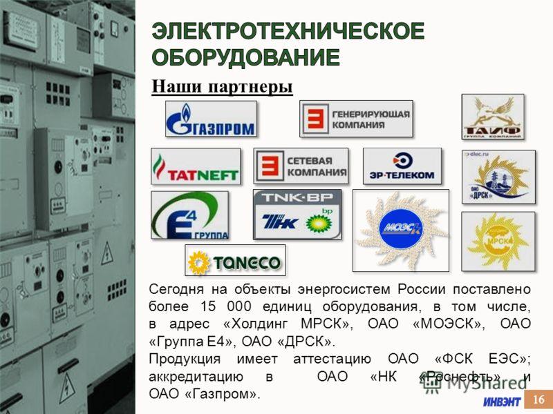 Наши партнеры Сегодня на объекты энергосистем России поставлено более 15 000 единиц оборудования, в том числе, в адрес «Холдинг МРСК», ОАО «МОЭСК», ОАО «Группа Е4», ОАО «ДРСК». Продукция имеет аттестацию ОАО «ФСК ЕЭС»; аккредитацию в ОАО «НК «Роснефт