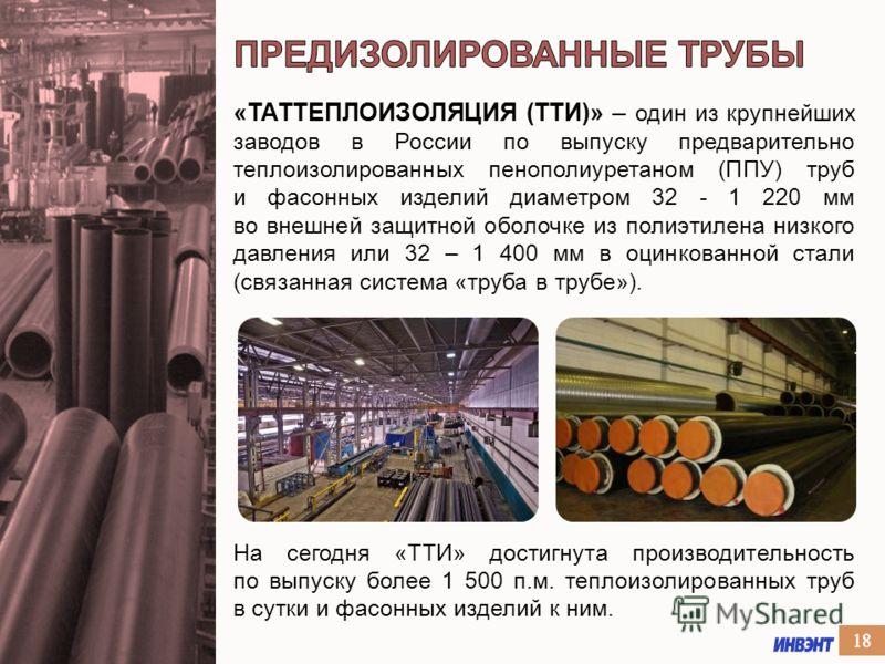 «ТАТТЕПЛОИЗОЛЯЦИЯ (ТТИ)» – один из крупнейших заводов в России по выпуску предварительно теплоизолированных пенополиуретаном (ППУ) труб и фасонных изделий диаметром 32 - 1 220 мм во внешней защитной оболочке из полиэтилена низкого давления или 32 – 1