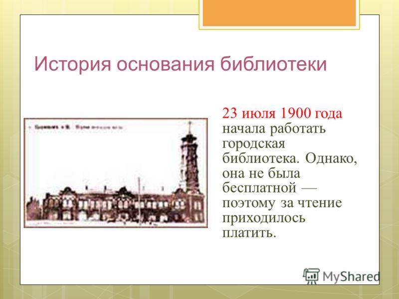 История основания библиотеки 23 июля 1900 года начала работать городская библиотека. Однако, она не была бесплатной поэтому за чтение приходилось платить.