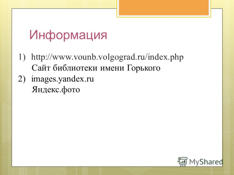 Информация 1)http://www.vounb.volgograd.ru/index.php Cайт библиотеки имени Горького 2)images.yandex.ru Яндекс.фото