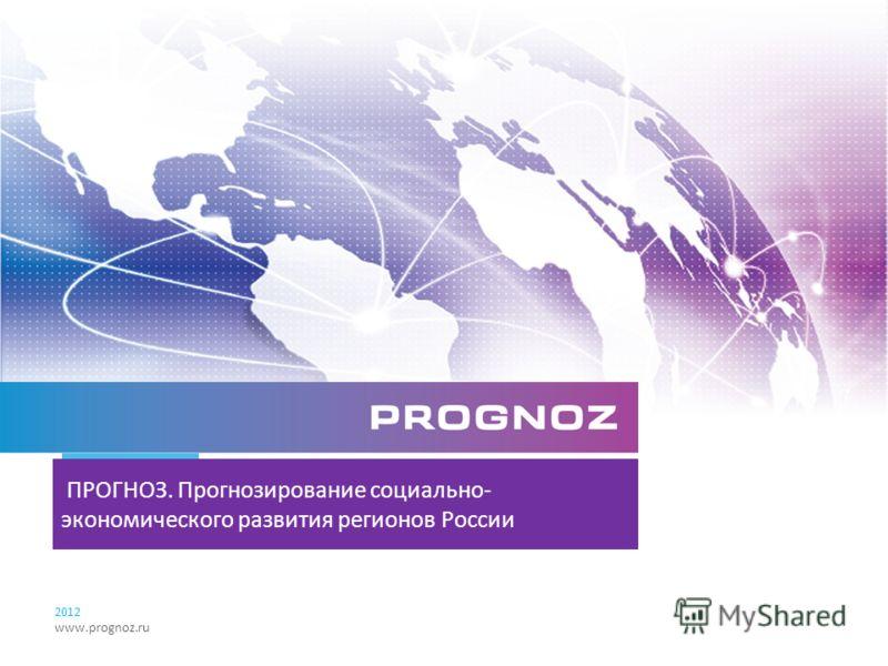 ПРОГНОЗ. Прогнозирование социально- экономического развития регионов России 2012 www.prognoz.ru