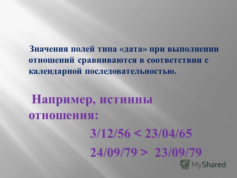 Значения полей типа « дата » при выполнении отношений сравниваются в соответствии с календарной последовательностью. Например, истинны отношения : 3/12/56 < 23/04/65 24/09/79 > 23/09/79