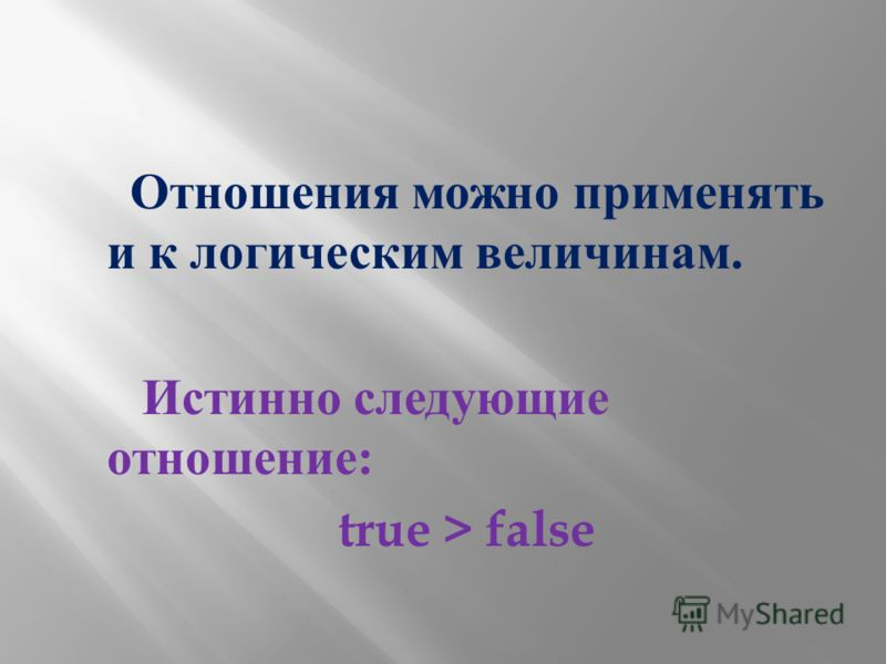 Отношения можно применять и к логическим величинам. Истинно следующие отношение : true > false