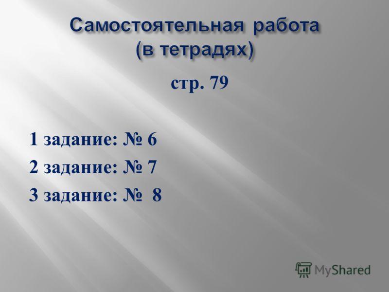 стр. 79 1 задание : 6 2 задание : 7 3 задание : 8