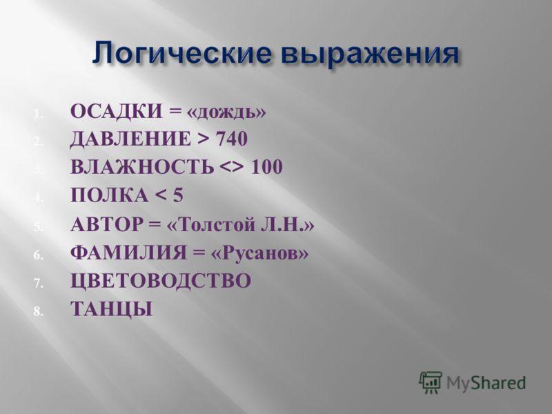 1. ОСАДКИ = « дождь » 2. ДАВЛЕНИЕ > 740 3. ВЛАЖНОСТЬ  100 4. ПОЛКА < 5 5. АВТОР = « Толстой Л. Н.» 6. ФАМИЛИЯ = « Русанов » 7. ЦВЕТОВОДСТВО 8. ТАНЦЫ