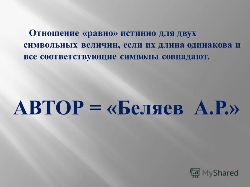 Отношение « равно » истинно для двух символьных величин, если их длина одинакова и все соответствующие символы совпадают. АВТОР = « Беляев А. Р.»