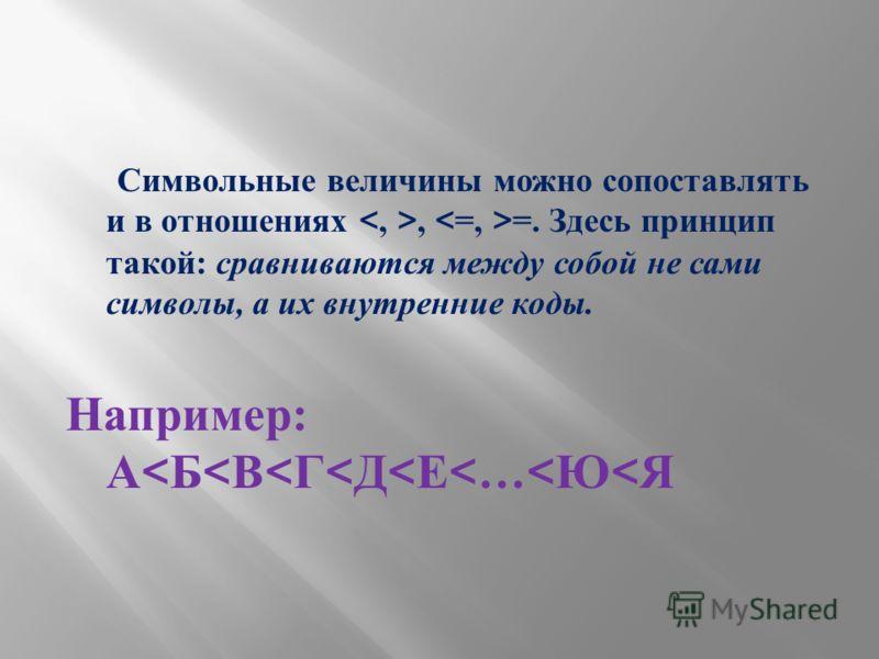 Символьные величины можно сопоставлять и в отношениях, =. Здесь принцип такой : сравниваются между собой не сами символы, а их внутренние коды. Например : А < Б < В < Г < Д < Е