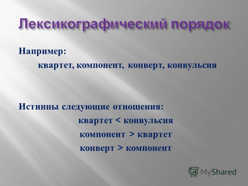 Например : квартет, компонент, конверт, конвульсия Истинны следующие отношения : квартет < конвульсия компонент > квартет конверт > компонент