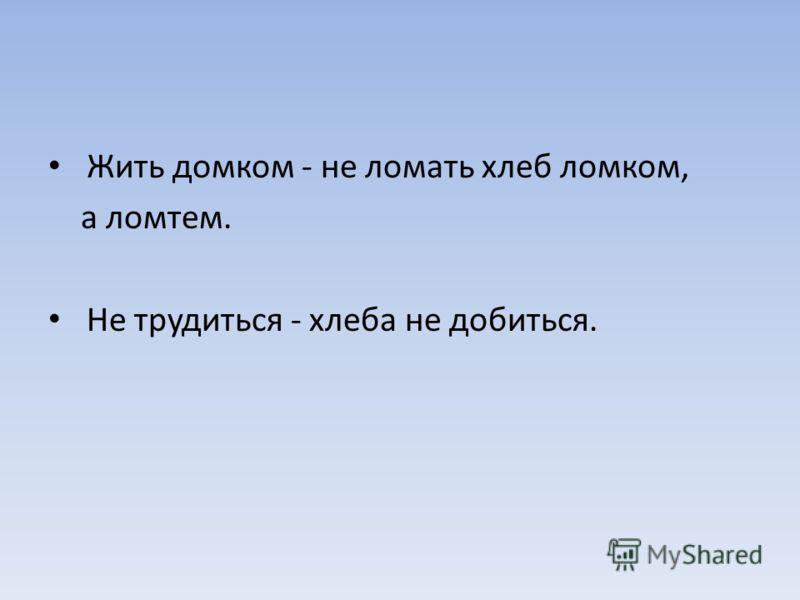 Жить домком - не ломать хлеб ломком, а ломтем. Не трудиться - хлеба не добиться.