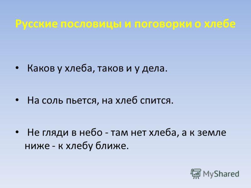 Русские пословицы и поговорки о хлебе Каков у хлеба, таков и у дела. На соль пьется, на хлеб спится. Не гляди в небо - там нет хлеба, а к земле ниже - к хлебу ближе.