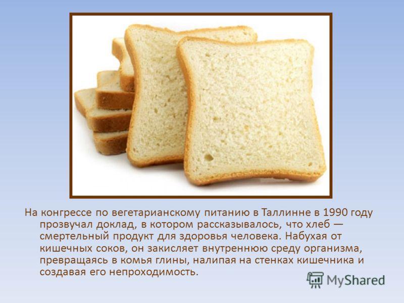 На конгрессе по вегетарианскому питанию в Таллинне в 1990 году прозвучал доклад, в котором рассказывалось, что хлеб смертельный продукт для здоровья человека. Набухая от кишечных соков, он закисляет внутреннюю среду организма, превращаясь в комья гли
