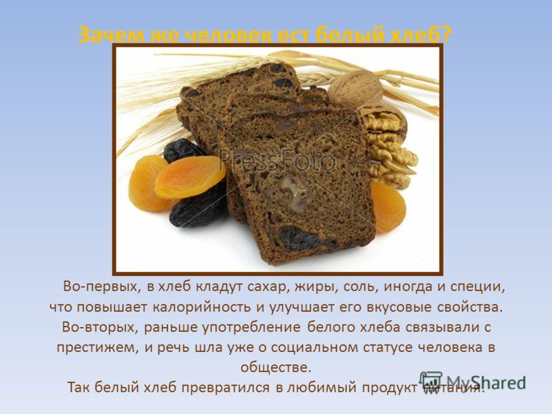 Во-первых, в хлеб кладут сахар, жиры, соль, иногда и специи, что повышает калорийность и улучшает его вкусовые свойства. Во-вторых, раньше употребление белого хлеба связывали с престижем, и речь шла уже о социальном статусе человека в обществе. Так б