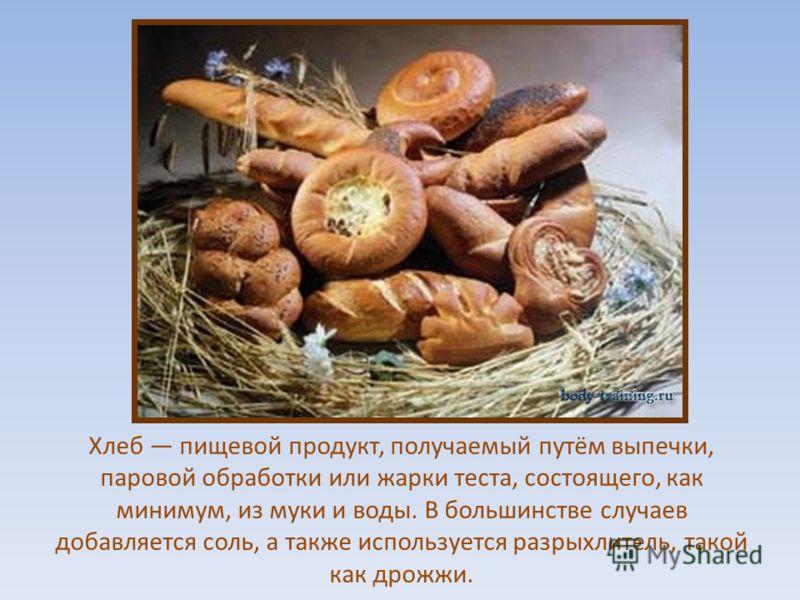Хлеб пищевой продукт, получаемый путём выпечки, паровой обработки или жарки теста, состоящего, как минимум, из муки и воды. В большинстве случаев добавляется соль, а также используется разрыхлитель, такой как дрожжи.