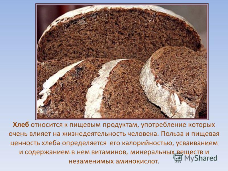 Хлеб относится к пищевым продуктам, употребление которых очень влияет на жизнедеятельность человека. Польза и пищевая ценность хлеба определяется его калорийностью, усваиванием и содержанием в нем витаминов, минеральных веществ и незаменимых аминокис