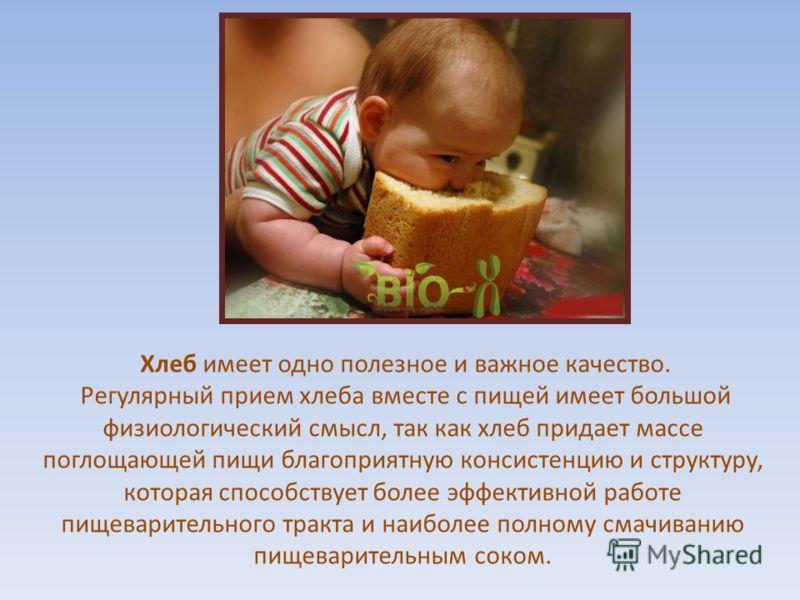 Хлеб имеет одно полезное и важное качество. Регулярный прием хлеба вместе с пищей имеет большой физиологический смысл, так как хлеб придает массе поглощающей пищи благоприятную консистенцию и структуру, которая способствует более эффективной работе п