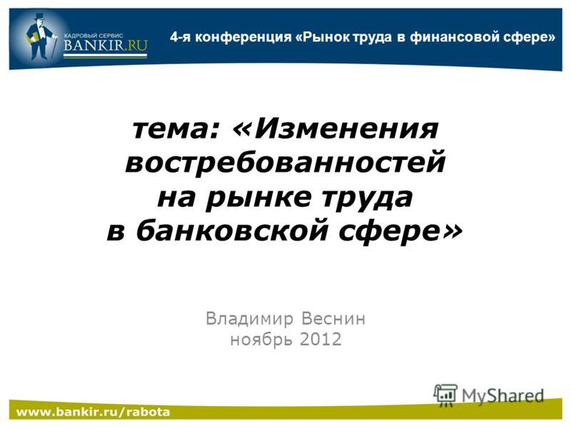 тема: «Изменения востребованностей на рынке труда в банковской сфере» Владимир Веснин ноябрь 2012 4-я конференция «Рынок труда в финансовой сфере»