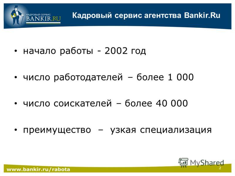 Кадровый сервис агентства Bankir.Ru начало работы - 2002 год число работодателей – более 1 000 число соискателей – более 40 000 преимущество – узкая специализация 2
