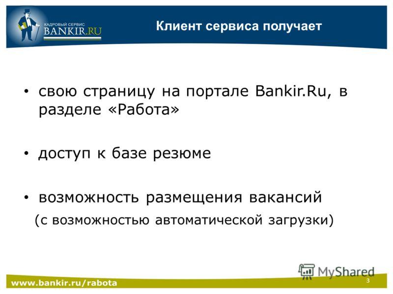 Клиент сервиса получает свою страницу на портале Bankir.Ru, в разделе «Работа» доступ к базе резюме возможность размещения вакансий (с возможностью автоматической загрузки) 3
