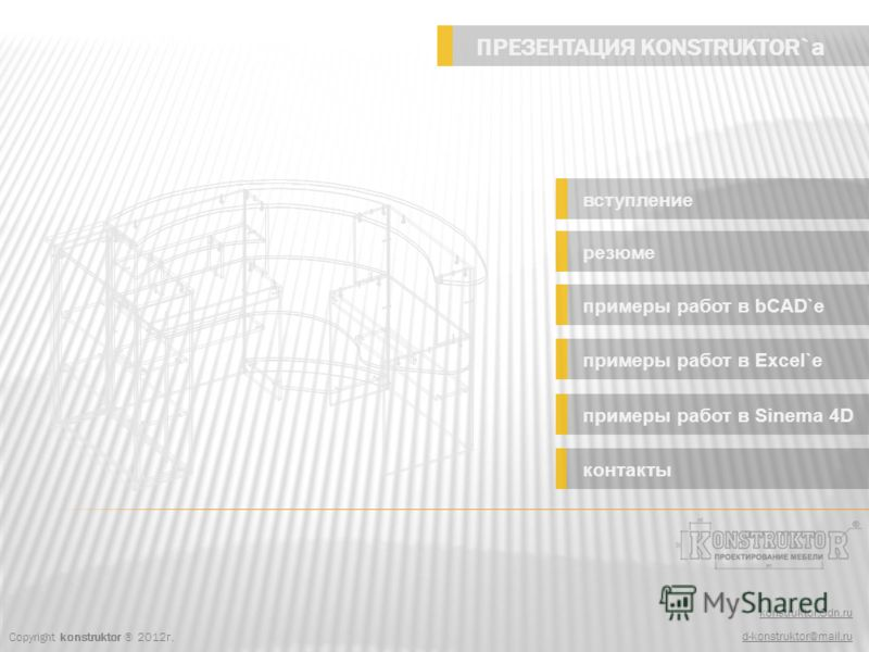 Copyright konstruktor ® 2012г. konstruktor.3dn.ru d-konstruktor@mail.ru ПРЕЗЕНТАЦИЯ KONSTRUKTOR`а вступление резюме примеры работ в bCAD`e примеры работ в Excel`e примеры работ в Sinema 4D контакты