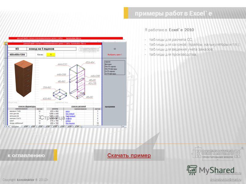 konstruktor.3dn.ru d-konstruktor@mail.ru примеры работ в Excel`e Copyright konstruktor ® 2012г. к оглавлению Я работаю в Ecxel`e 2010 -таблицы для расчета СС; -таблицы для салонов (прайсы, калькуляторы и т.п.); -таблицы для ведения учета заказов; -та