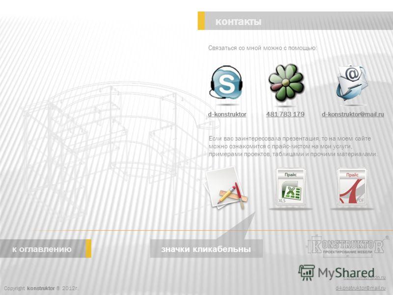 konstruktor.3dn.ru d-konstruktor@mail.ru контакты Связаться со мной можно с помощью: Если вас заинтересовала презентация, то на моем сайте можно ознакомится с прайс-листом на мои услуги, примерами проектов, таблицами и прочими материалами. d-konstruk