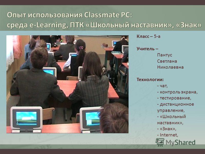 Класс – 5-а Учитель – Пантус Светлана Николаевна Технологии: - чат, - контроль экрана, - тестирование, - дистанционное управление, - «Школьный наставник», - «Знак», - Internet, - …