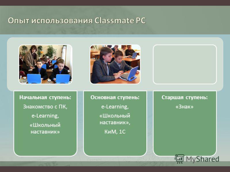 Начальная ступень: Знакомство с ПК, e-Learning, «Школьный наставник» Основная ступень: e-Learning, «Школьный наставник», КиМ, 1С Старшая ступень: «Знак»