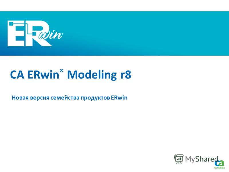 CA ERwin ® Modeling r8 Новая версия семейства продуктов ERwin