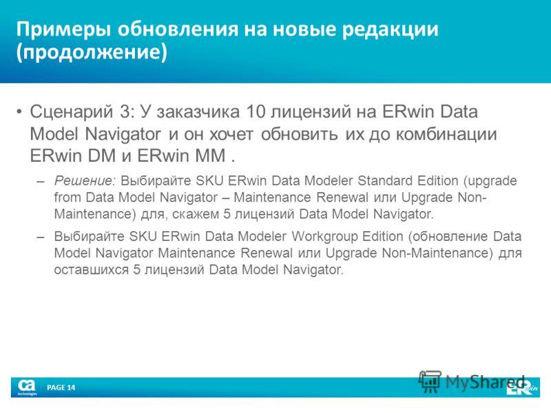 PAGE 14 Примеры обновления на новые редакции (продолжение) Сценарий 3: У заказчика 10 лицензий на ERwin Data Model Navigator и он хочет обновить их до комбинации ERwin DM и ERwin MM. –Решение: Выбирайте SKU ERwin Data Modeler Standard Edition (upgrad
