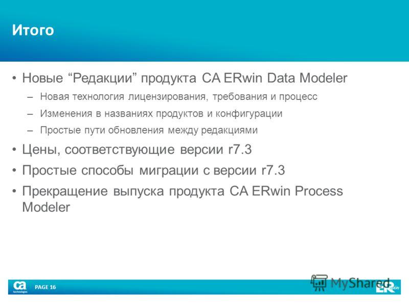 PAGE 16 Итого Новые Редакции продукта CA ERwin Data Modeler –Новая технология лицензирования, требования и процесс –Изменения в названиях продуктов и конфигурации –Простые пути обновления между редакциями Цены, соответствующие версии r7.3 Простые спо