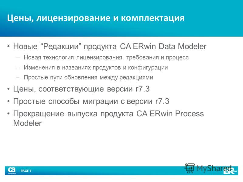 PAGE 7 Цены, лицензирование и комплектация Новые Редакции продукта CA ERwin Data Modeler –Новая технология лицензирования, требования и процесс –Изменения в названиях продуктов и конфигурации –Простые пути обновления между редакциями Цены, соответств