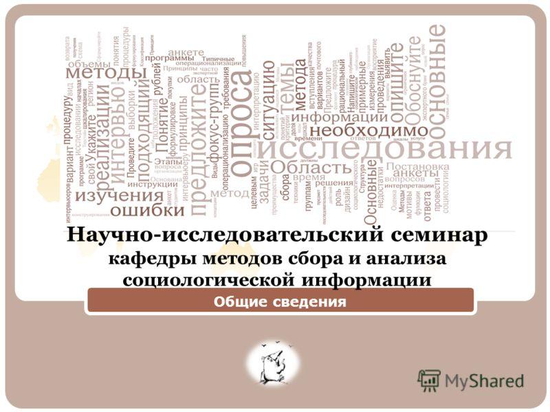 Общие сведения Научно-исследовательский семинар кафедры методов сбора и анализа социологической информации