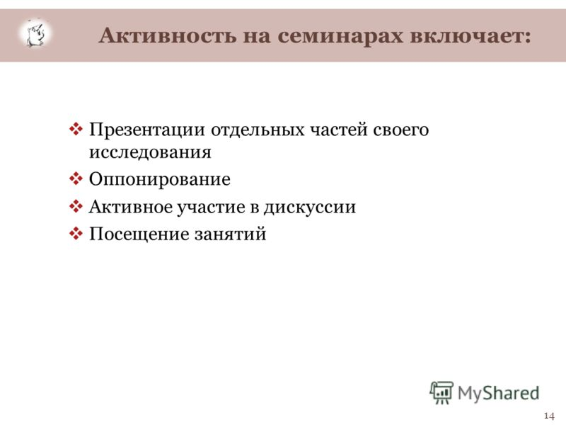 Активность на семинарах включает: Презентации отдельных частей своего исследования Оппонирование Активное участие в дискуссии Посещение занятий 14