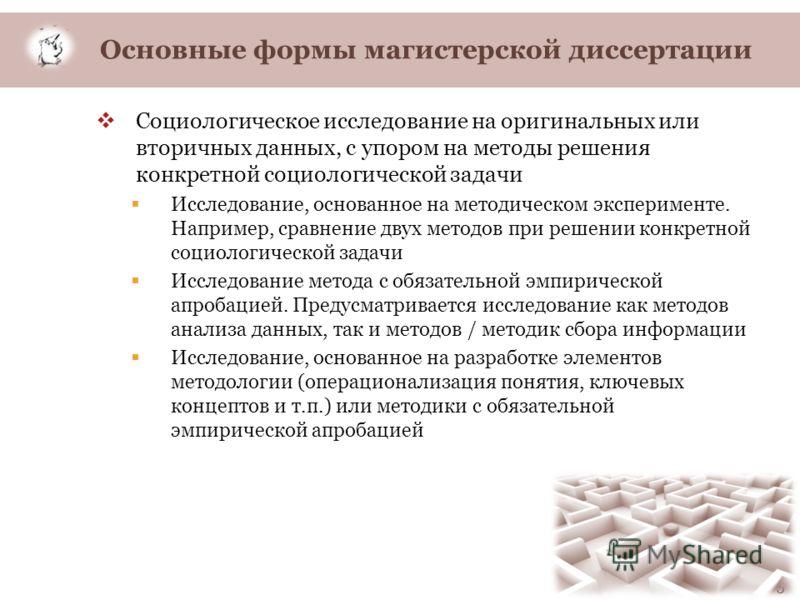 Основные формы магистерской диссертации Социологическое исследование на оригинальных или вторичных данных, с упором на методы решения конкретной социологической задачи Исследование, основанное на методическом эксперименте. Например, сравнение двух ме