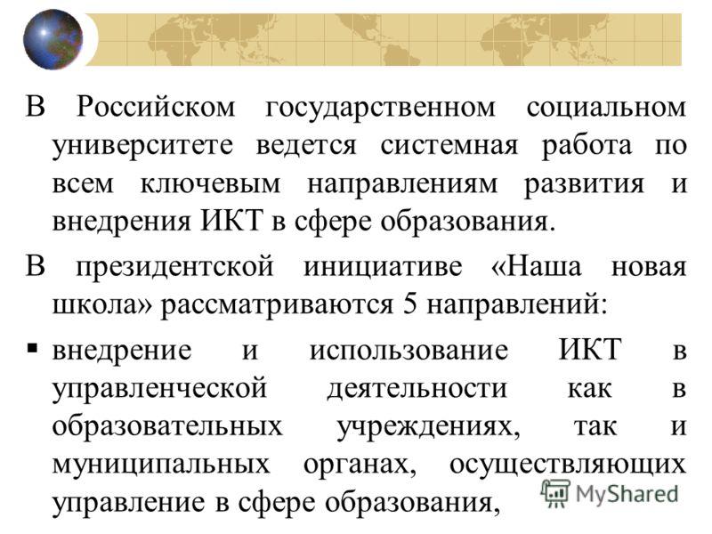 В Российском государственном социальном университете ведется системная работа по всем ключевым направлениям развития и внедрения ИКТ в сфере образования. В президентской инициативе «Наша новая школа» рассматриваются 5 направлений: внедрение и использ