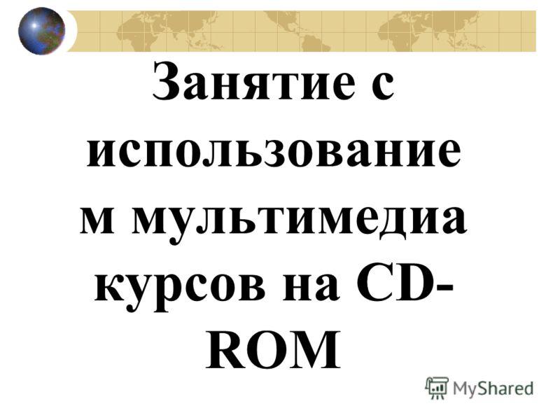 Занятие с использование м мультимедиа курсов на CD- ROM