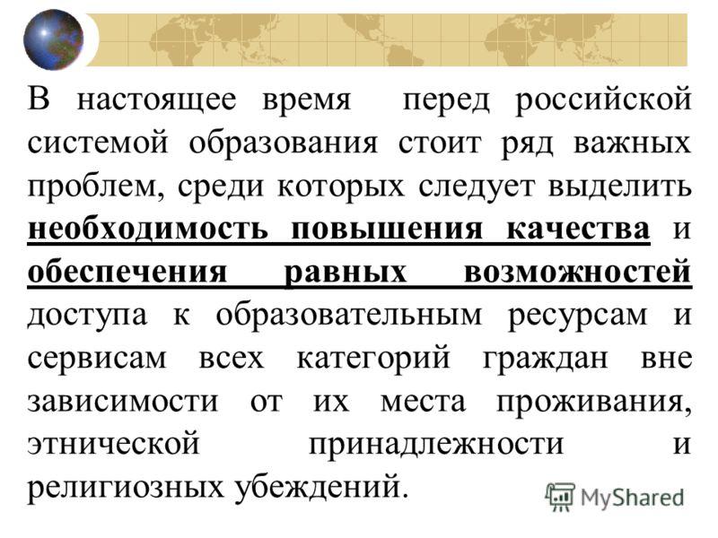 В настоящее время перед российской системой образования стоит ряд важных проблем, среди которых следует выделить необходимость повышения качества и обеспечения равных возможностей доступа к образовательным ресурсам и сервисам всех категорий граждан в