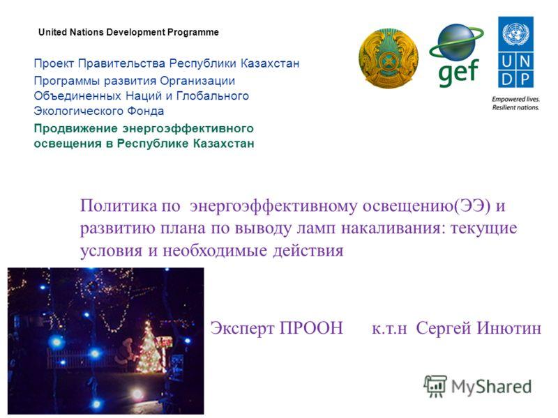 Проект Правительства Республики Казахстан Программы развития Организации Объединенных Наций и Глобального Экологического Фонда Продвижение энергоэффективного освещения в Республике Казахстан United Nations Development Programme Политика по энергоэффе