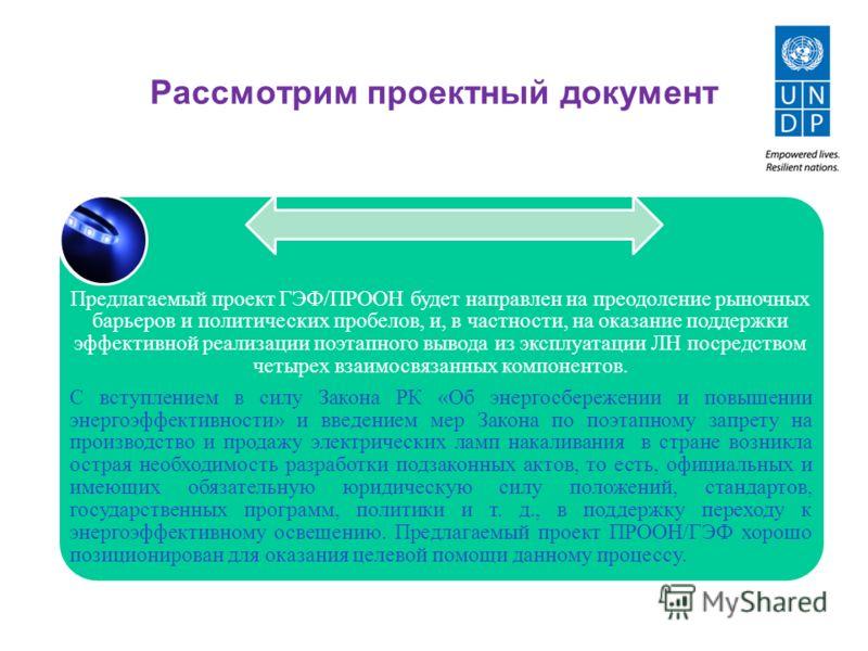 Рассмотрим проектный документ Предлагаемый проект ГЭФ/ПРООН будет направлен на преодоление рыночных барьеров и политических пробелов, и, в частности, на оказание поддержки эффективной реализации поэтапного вывода из эксплуатации ЛН посредством четыре