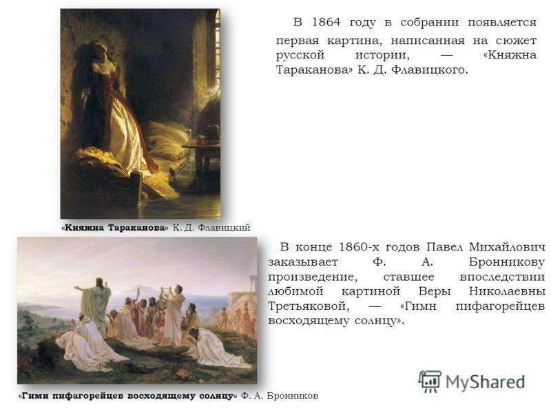 В 1864 году в собрании появляется первая картина, написанная на сюжет русской истории, «Княжна Тараканова» К. Д. Флавицкого. В конце 1860-х годов Павел Михайлович заказывает Ф. А. Бронникову произведение, ставшее впоследствии любимой картиной Веры Ни