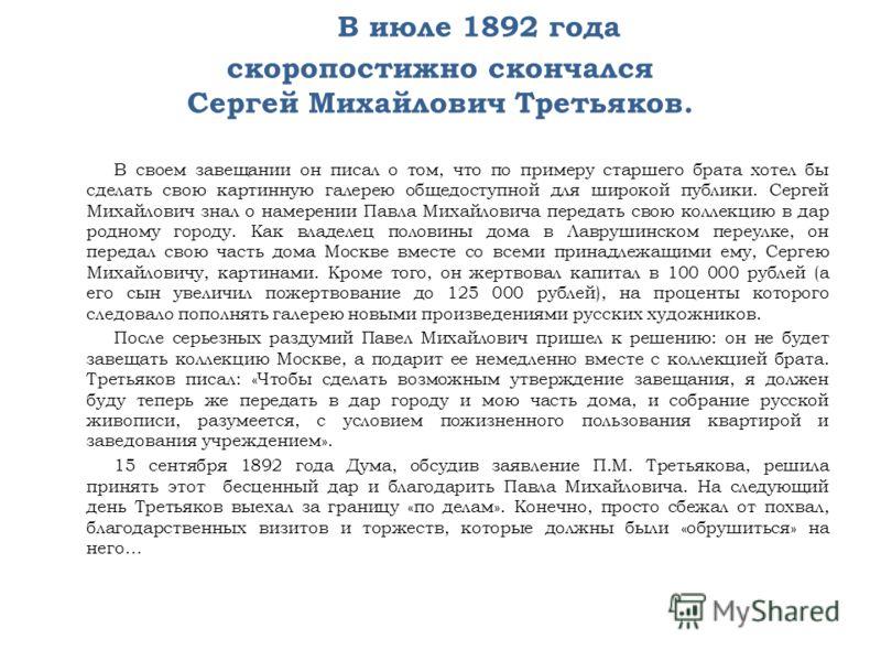 В июле 1892 года скоропостижно скончался Сергей Михайлович Третьяков. В своем завещании он писал о том, что по примеру старшего брата хотел бы сделать свою картинную галерею общедоступной для широкой публики. Сергей Михайлович знал о намерении Павла