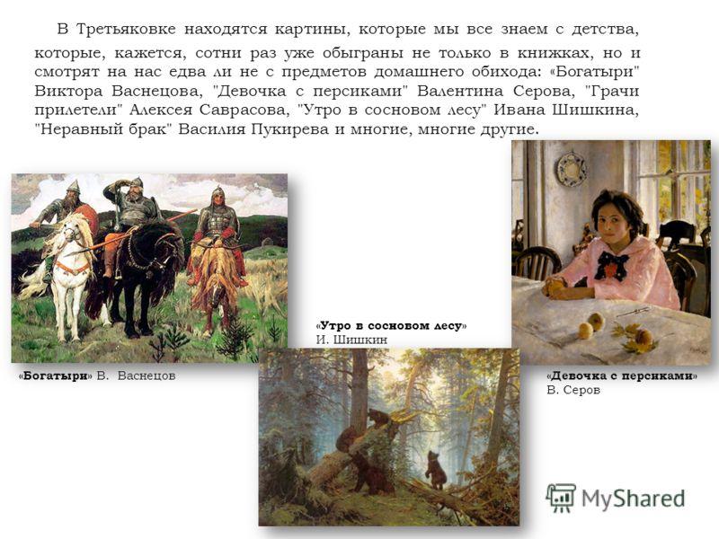 В Третьяковке находятся картины, которые мы все знаем с детства, которые, кажется, сотни раз уже обыграны не только в книжках, но и смотрят на нас едва ли не с предметов домашнего обихода: «Богатыри